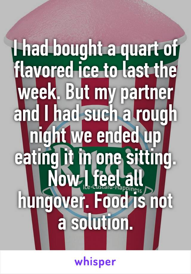 I had bought a quart of flavored ice to last the week. But my partner and I had such a rough night we ended up eating it in one sitting. Now I feel all hungover. Food is not a solution.