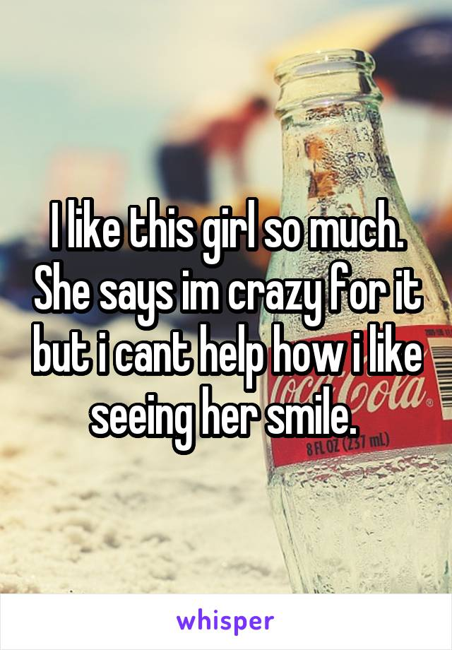 I like this girl so much. She says im crazy for it but i cant help how i like seeing her smile.