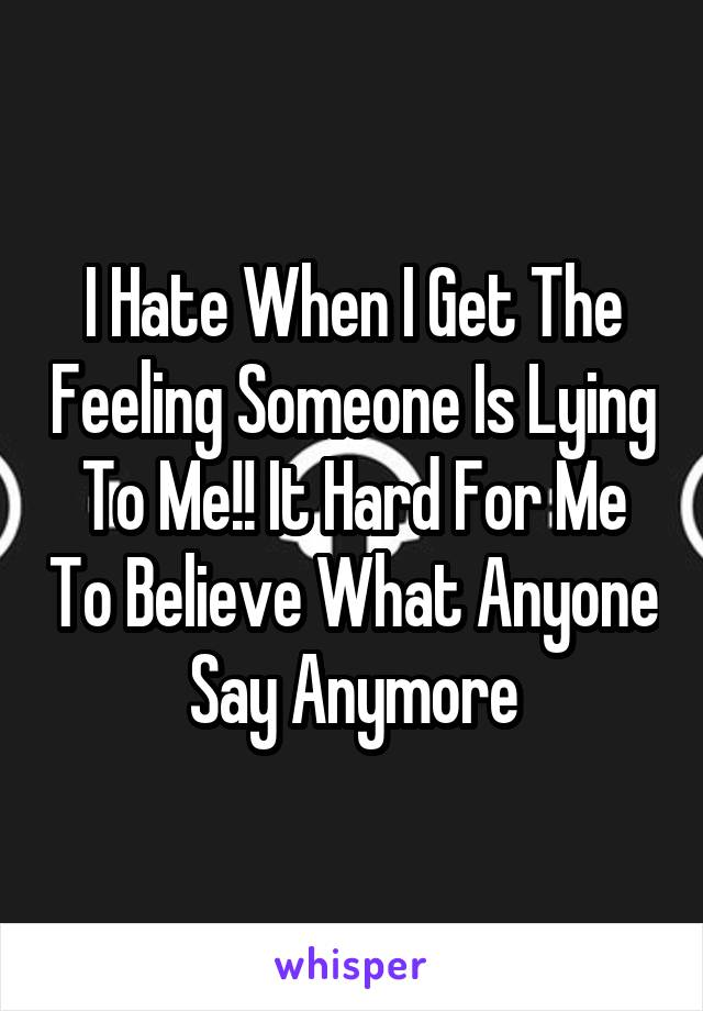 I Hate When I Get The Feeling Someone Is Lying To Me!! It Hard For Me To Believe What Anyone Say Anymore