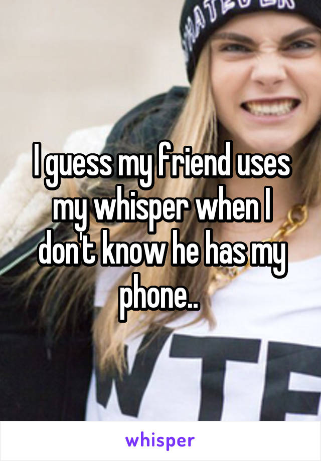 I guess my friend uses my whisper when I don't know he has my phone..