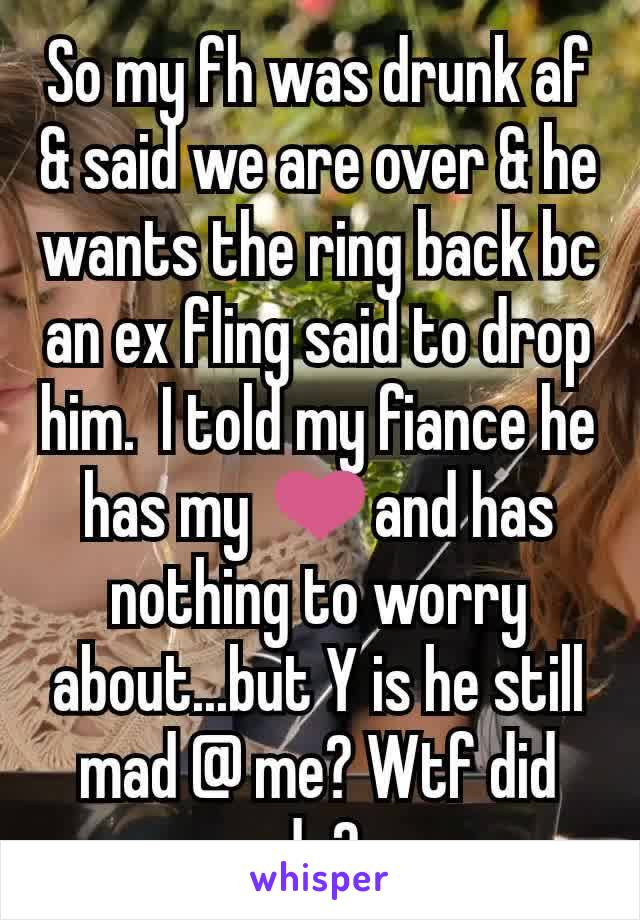 So my fh was drunk af & said we are over & he wants the ring back bc an ex fling said to drop him.  I told my fiance he has my ❤and has nothing to worry about...but Y is he still mad @ me? Wtf did do?