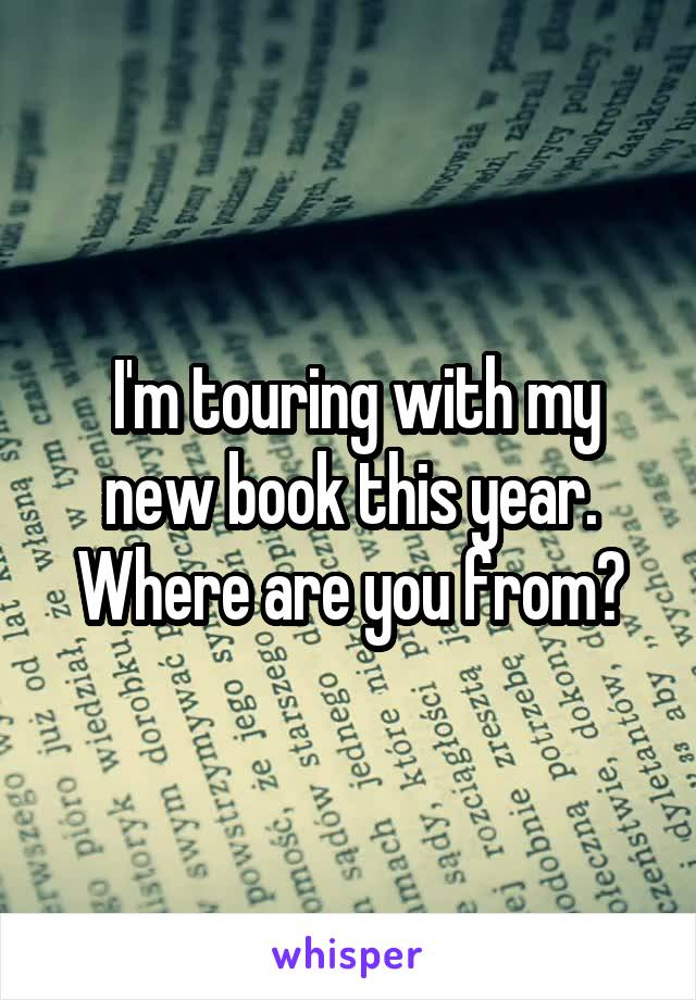 I'm touring with my new book this year. Where are you from?