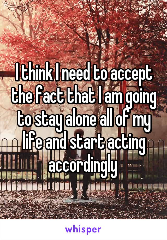 I think I need to accept the fact that I am going to stay alone all of my life and start acting accordingly