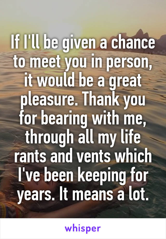 If I'll be given a chance to meet you in person, it would be a great pleasure. Thank you for bearing with me, through all my life rants and vents which I've been keeping for years. It means a lot.