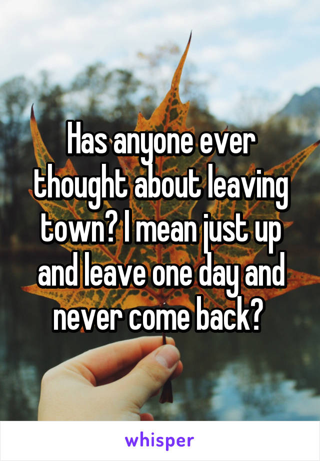 Has anyone ever thought about leaving town? I mean just up and leave one day and never come back?