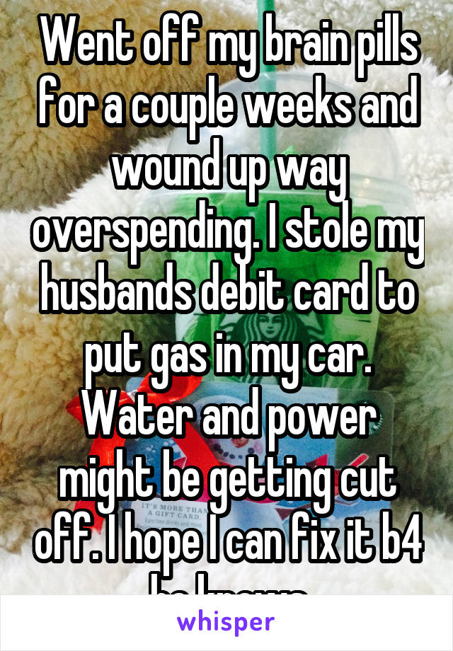 Went off my brain pills for a couple weeks and wound up way overspending. I stole my husbands debit card to put gas in my car. Water and power might be getting cut off. I hope I can fix it b4 he knows