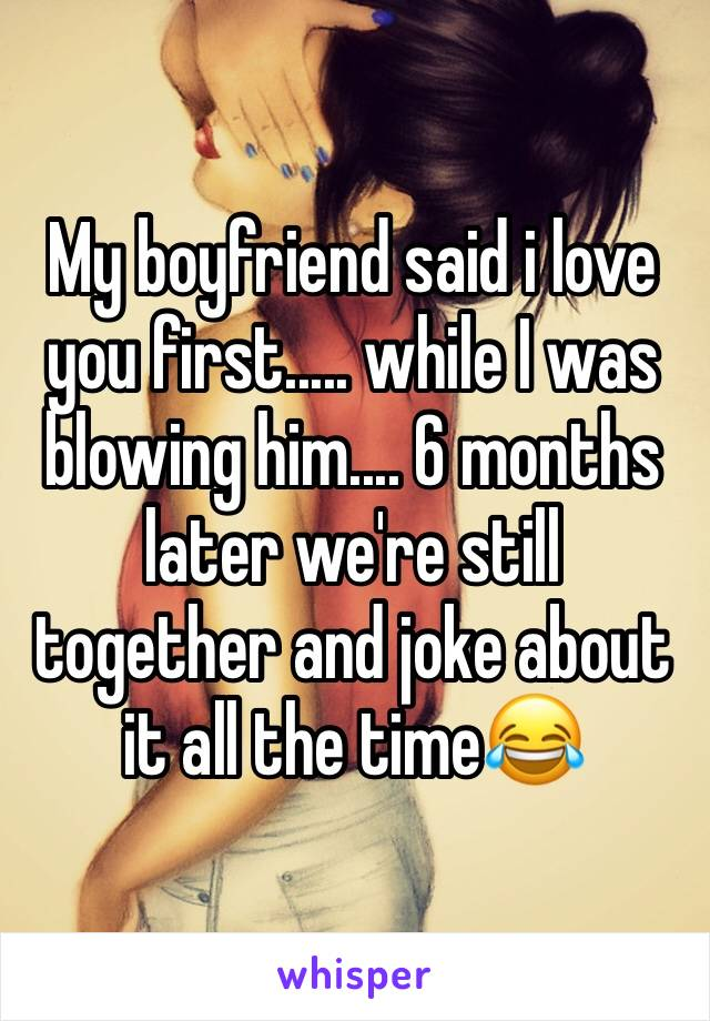 My boyfriend said i love you first..... while I was blowing him.... 6 months later we're still together and joke about it all the time😂