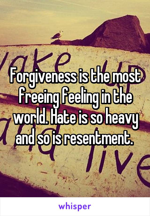 Forgiveness is the most freeing feeling in the world. Hate is so heavy and so is resentment.