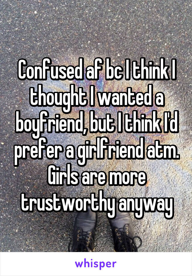 Confused af bc I think I thought I wanted a boyfriend, but I think I'd prefer a girlfriend atm. Girls are more trustworthy anyway