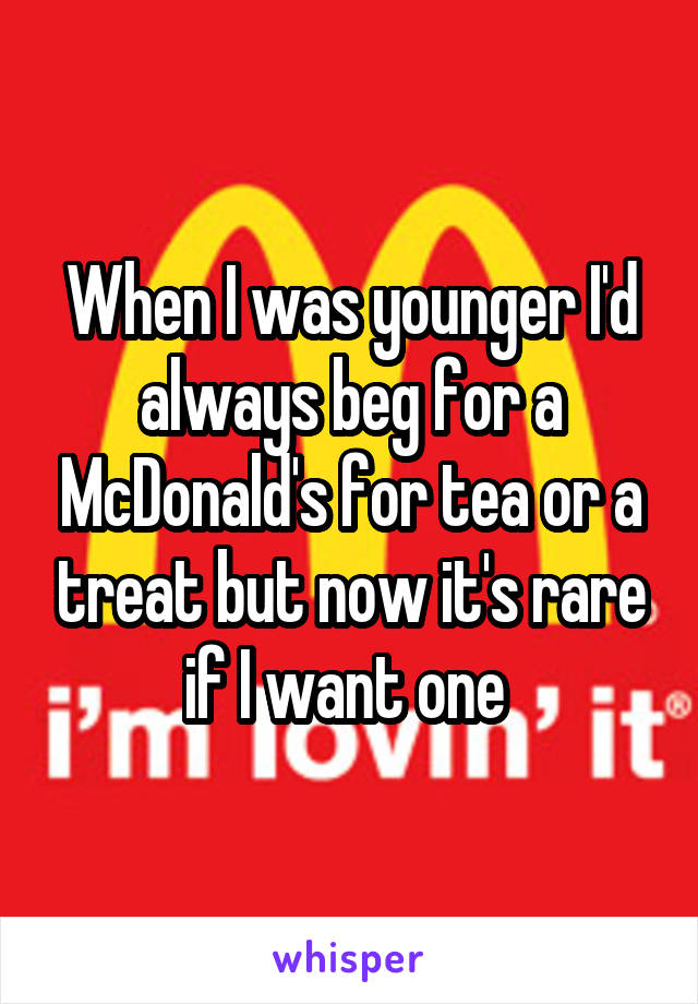 When I was younger I'd always beg for a McDonald's for tea or a treat but now it's rare if I want one