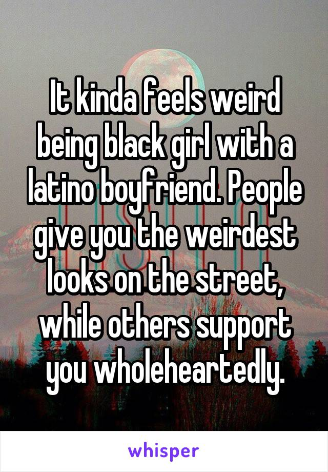 It kinda feels weird being black girl with a latino boyfriend. People give you the weirdest looks on the street, while others support you wholeheartedly.