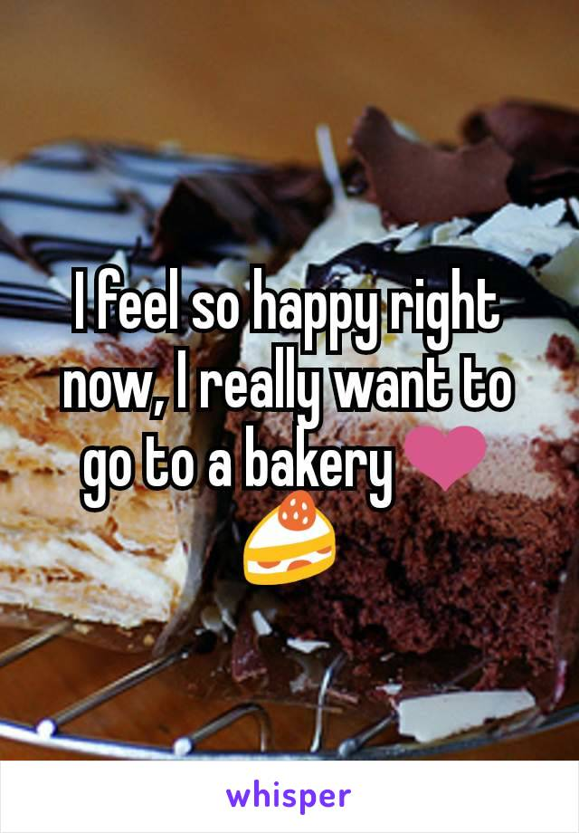 I feel so happy right now, I really want to go to a bakery❤🍰
