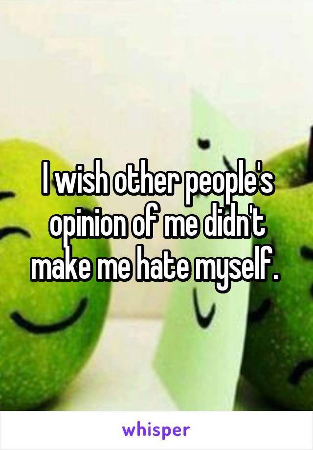 I wish other people's opinion of me didn't make me hate myself.
