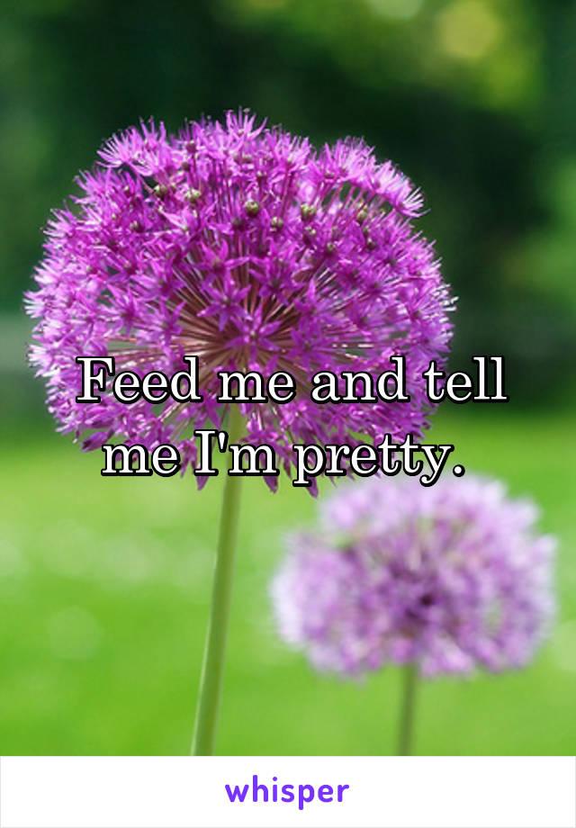 Feed me and tell me I'm pretty.