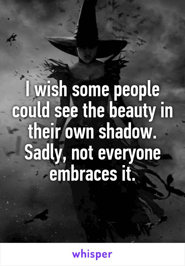 I wish some people could see the beauty in their own shadow. Sadly, not everyone embraces it.