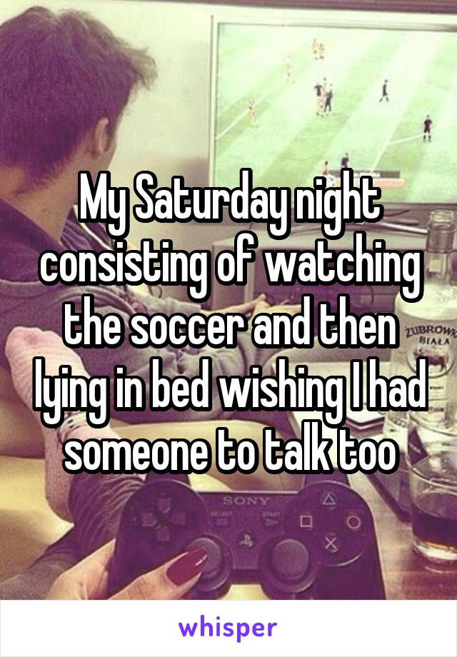 My Saturday night consisting of watching the soccer and then lying in bed wishing I had someone to talk too