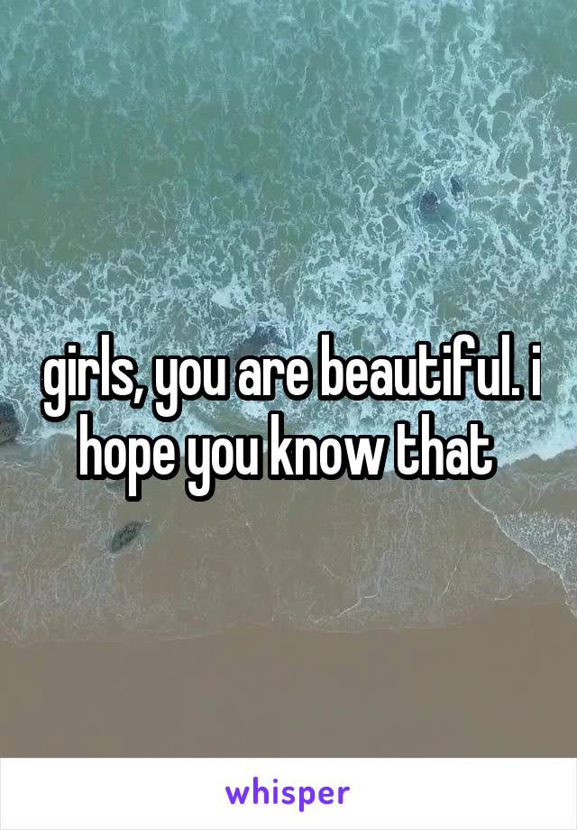 girls, you are beautiful. i hope you know that