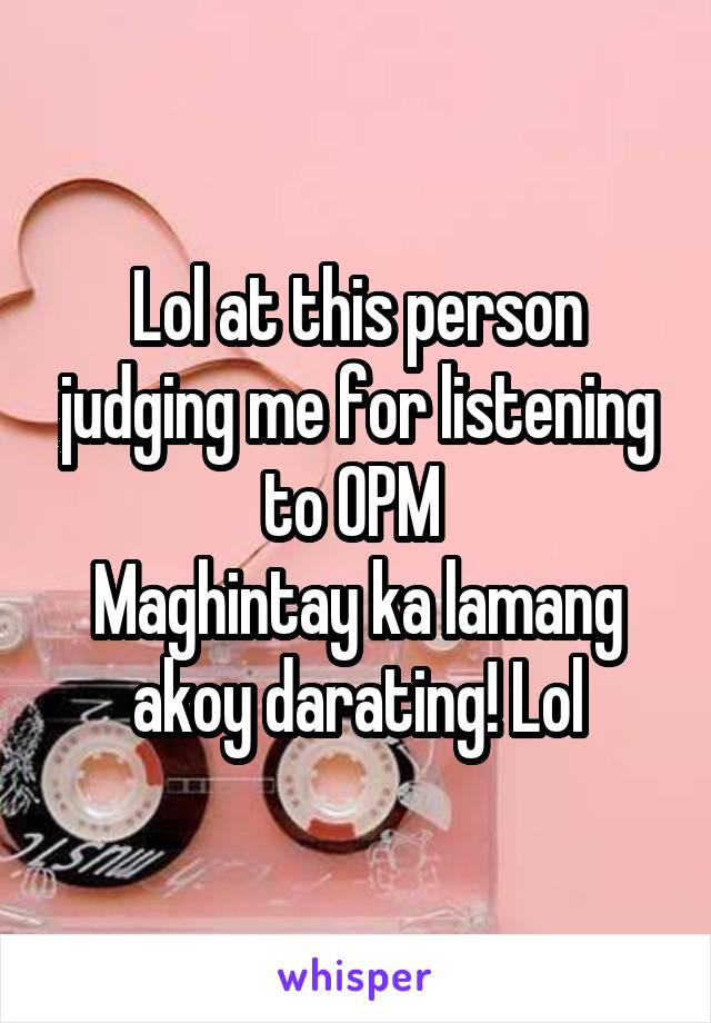 Lol at this person judging me for listening to OPM  Maghintay ka lamang akoy darating! Lol
