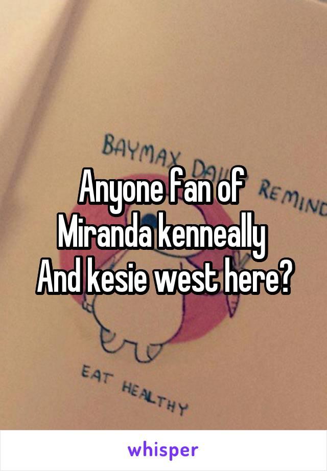 Anyone fan of  Miranda kenneally  And kesie west here?