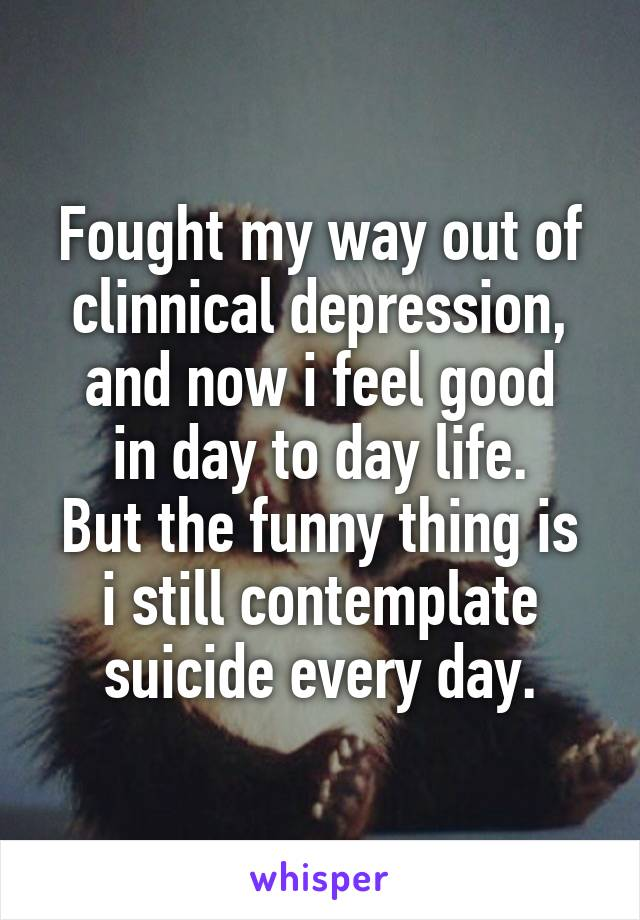 Fought my way out of clinnical depression, and now i feel good in day to day life. But the funny thing is i still contemplate suicide every day.