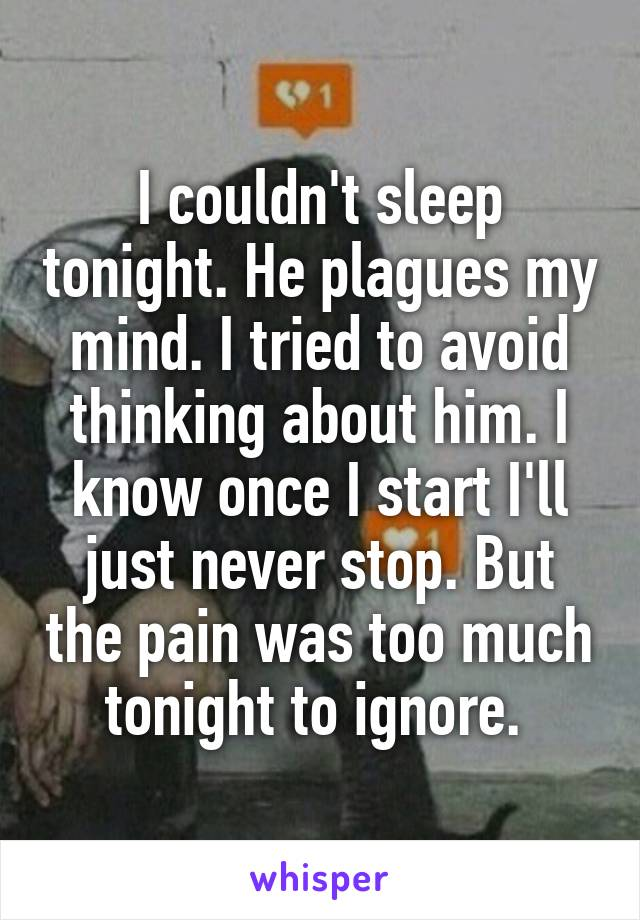 I couldn't sleep tonight. He plagues my mind. I tried to avoid thinking about him. I know once I start I'll just never stop. But the pain was too much tonight to ignore.
