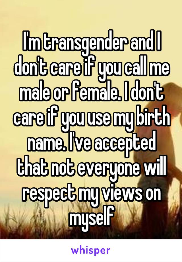 I'm transgender and I don't care if you call me male or female. I don't care if you use my birth name. I've accepted that not everyone will respect my views on myself