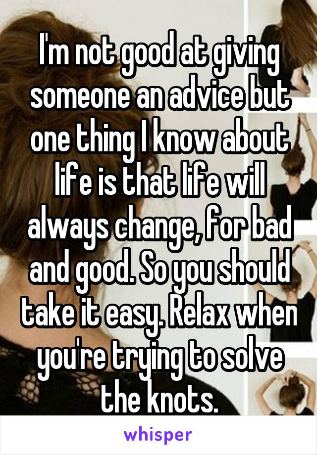 I'm not good at giving someone an advice but one thing I know about life is that life will always change, for bad and good. So you should take it easy. Relax when you're trying to solve the knots.