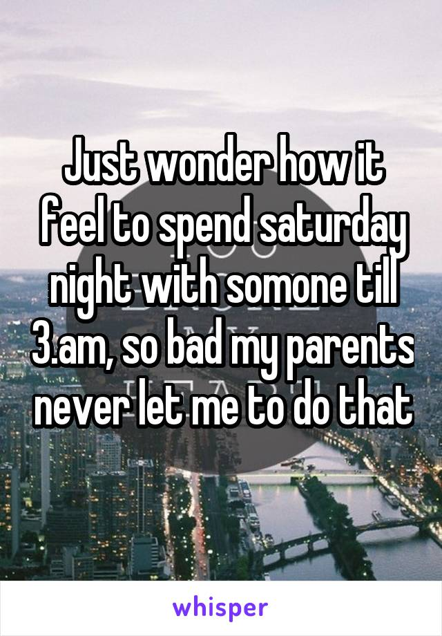 Just wonder how it feel to spend saturday night with somone till 3.am, so bad my parents never let me to do that