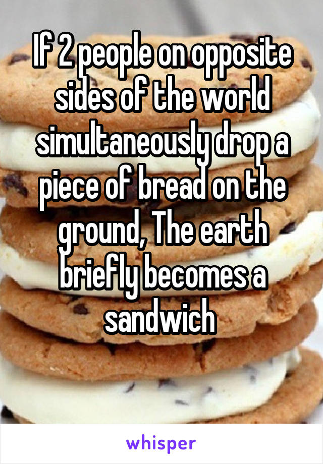 If 2 people on opposite sides of the world simultaneously drop a piece of bread on the ground, The earth briefly becomes a sandwich