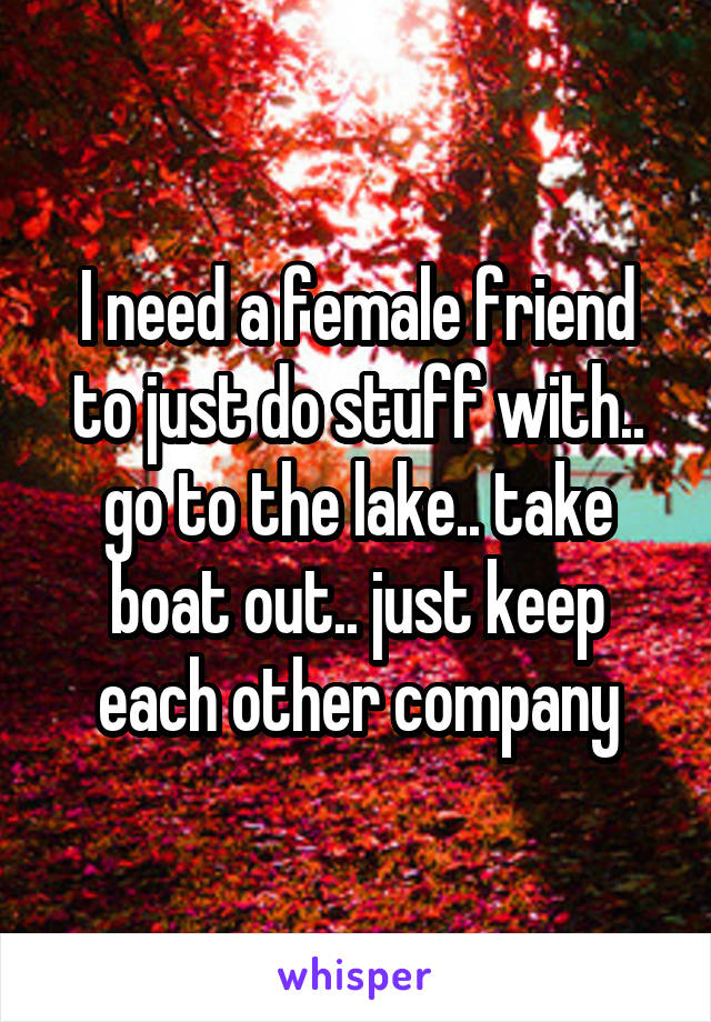 I need a female friend to just do stuff with.. go to the lake.. take boat out.. just keep each other company
