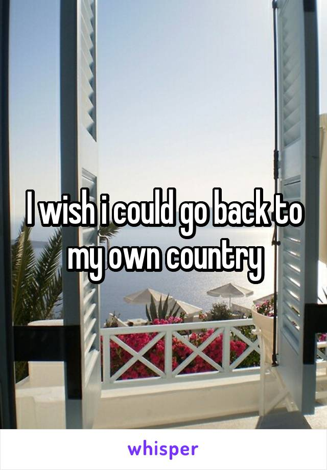 I wish i could go back to my own country