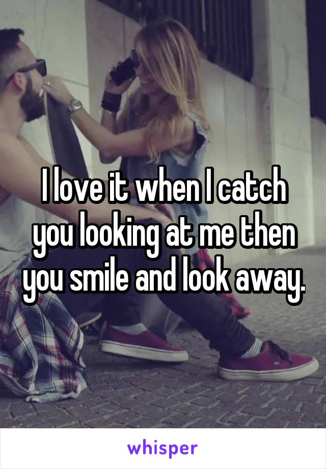 I love it when I catch you looking at me then you smile and look away.
