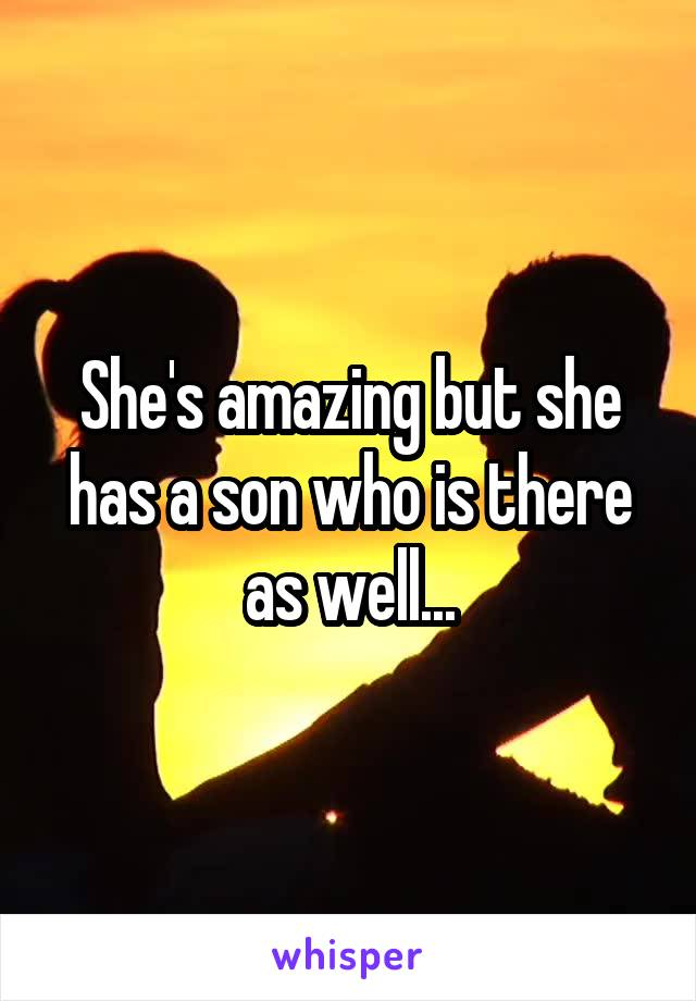 She's amazing but she has a son who is there as well...