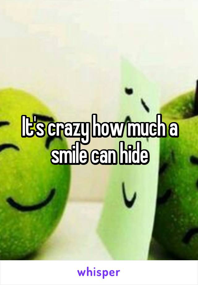It's crazy how much a smile can hide