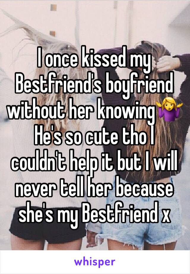 I once kissed my Bestfriend's boyfriend without her knowing🤷‍♀️ He's so cute tho I couldn't help it but I will never tell her because she's my Bestfriend x