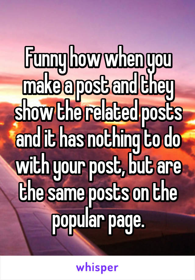 Funny how when you make a post and they show the related posts and it has nothing to do with your post, but are the same posts on the popular page.
