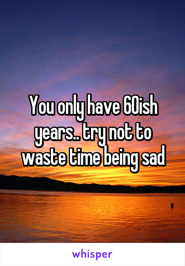 You only have 60ish years.. try not to waste time being sad