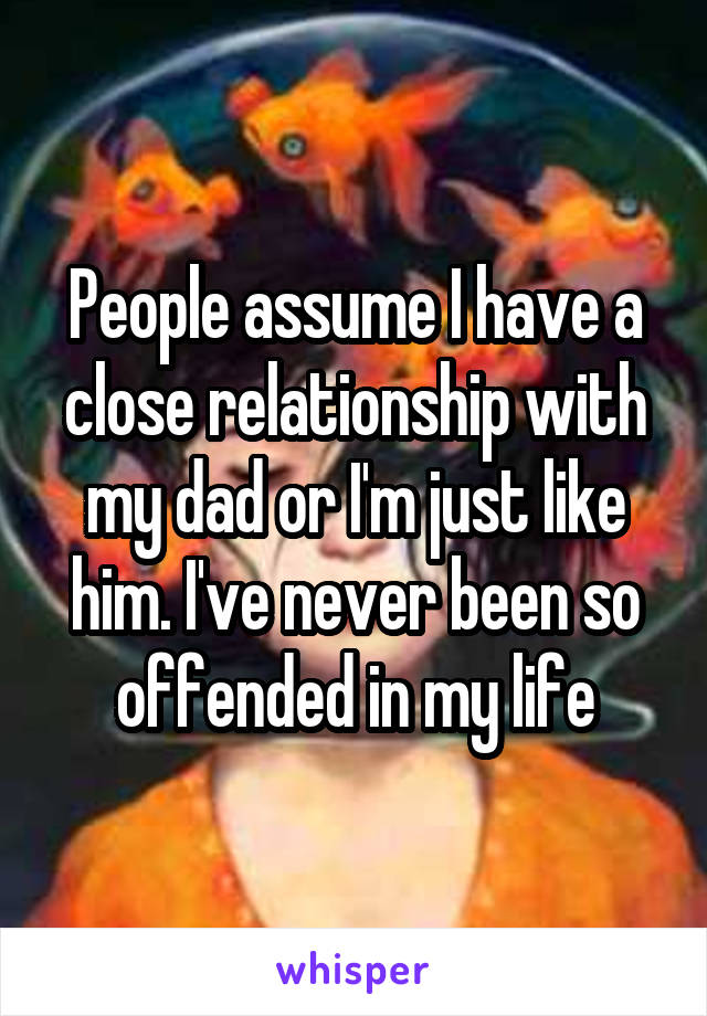People assume I have a close relationship with my dad or I'm just like him. I've never been so offended in my life
