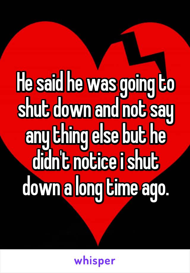 He said he was going to shut down and not say any thing else but he didn't notice i shut down a long time ago.