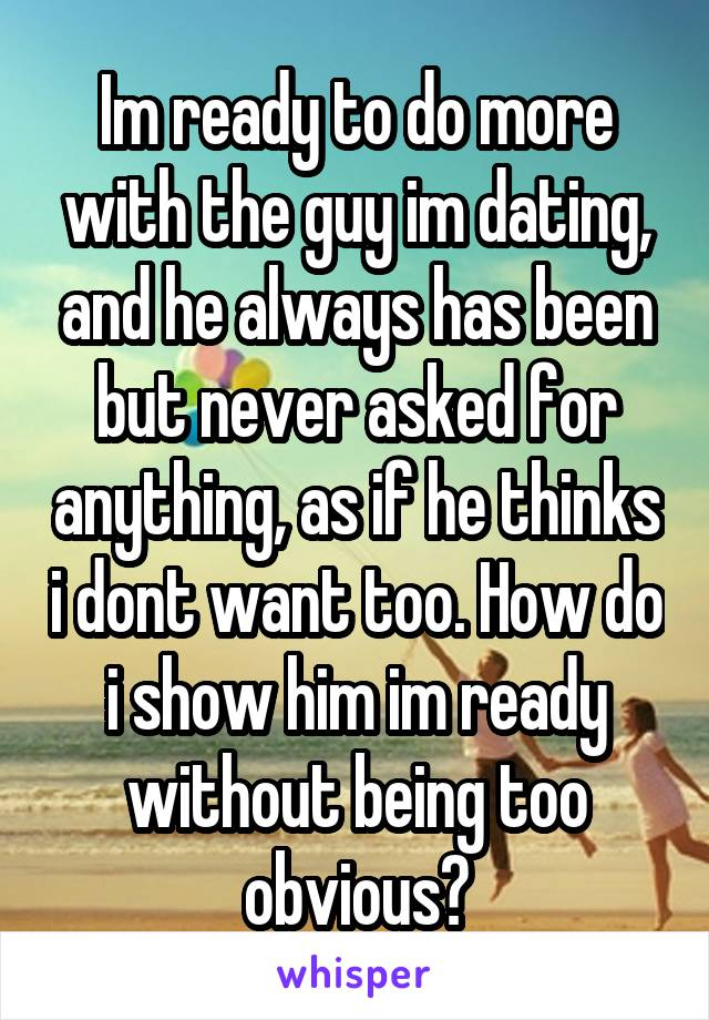 Im ready to do more with the guy im dating, and he always has been but never asked for anything, as if he thinks i dont want too. How do i show him im ready without being too obvious?
