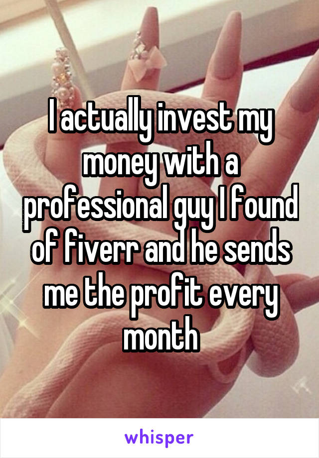 I actually invest my money with a professional guy I found of fiverr and he sends me the profit every month