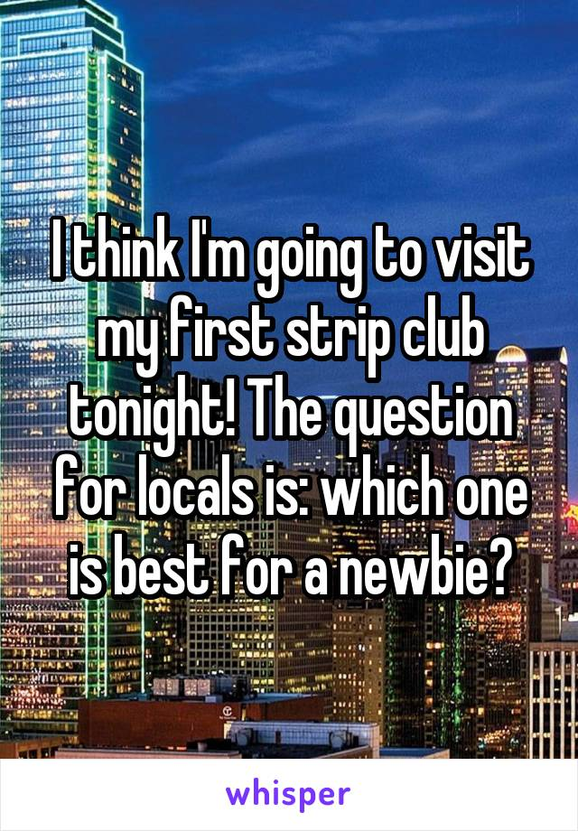 I think I'm going to visit my first strip club tonight! The question for locals is: which one is best for a newbie?