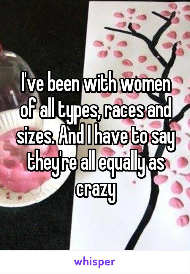 I've been with women of all types, races and sizes. And I have to say they're all equally as crazy