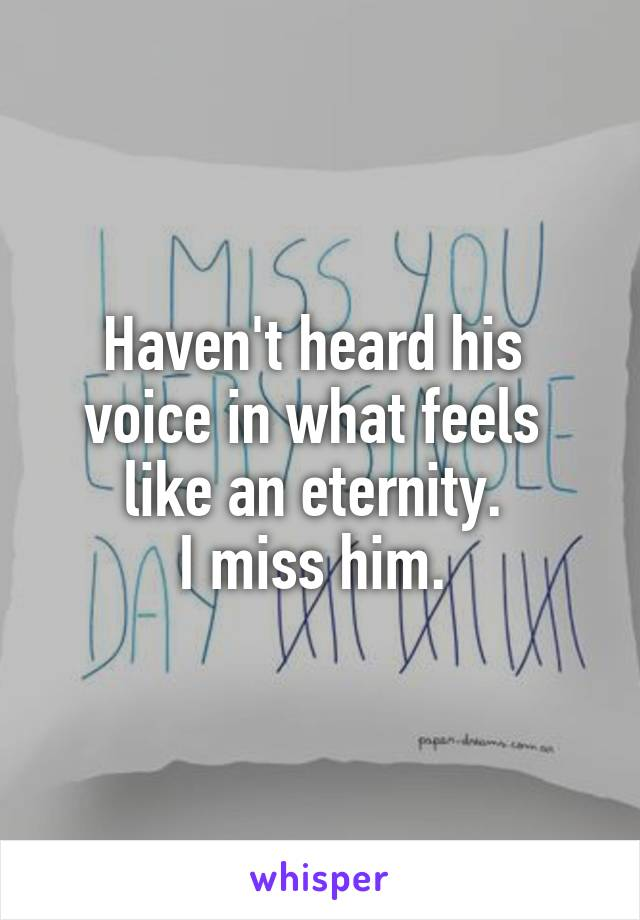 Haven't heard his  voice in what feels  like an eternity.  I miss him.