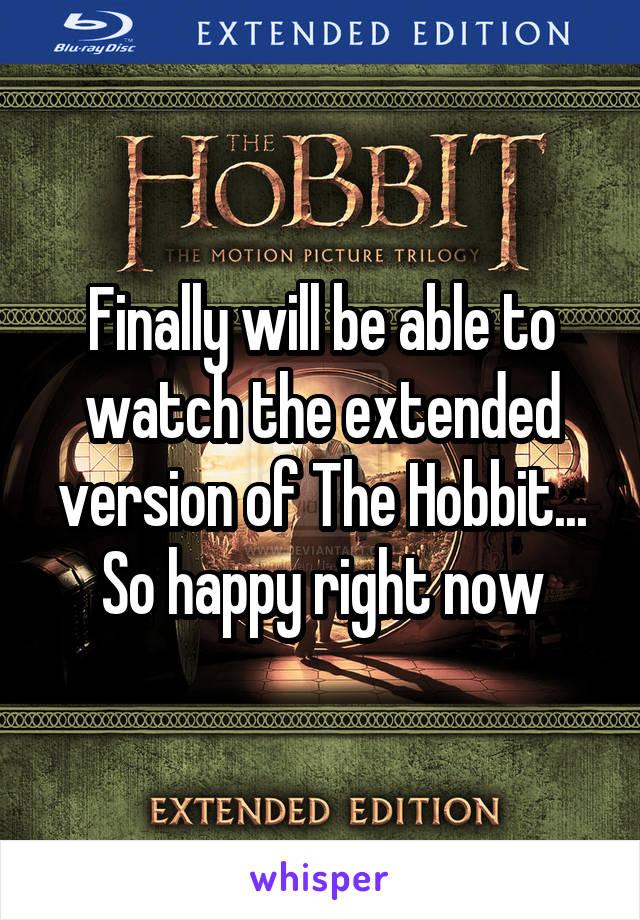 Finally will be able to watch the extended version of The Hobbit... So happy right now