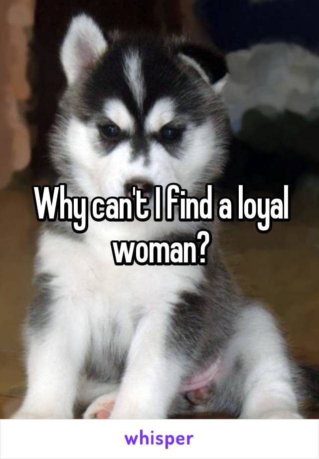 Why can't I find a loyal woman?