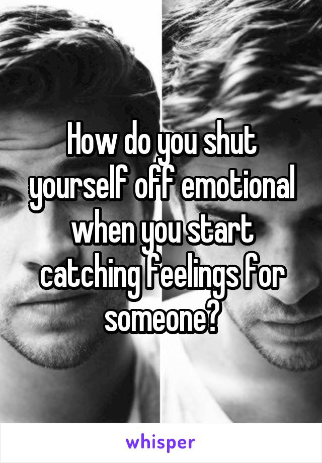 How do you shut yourself off emotional when you start catching feelings for someone?