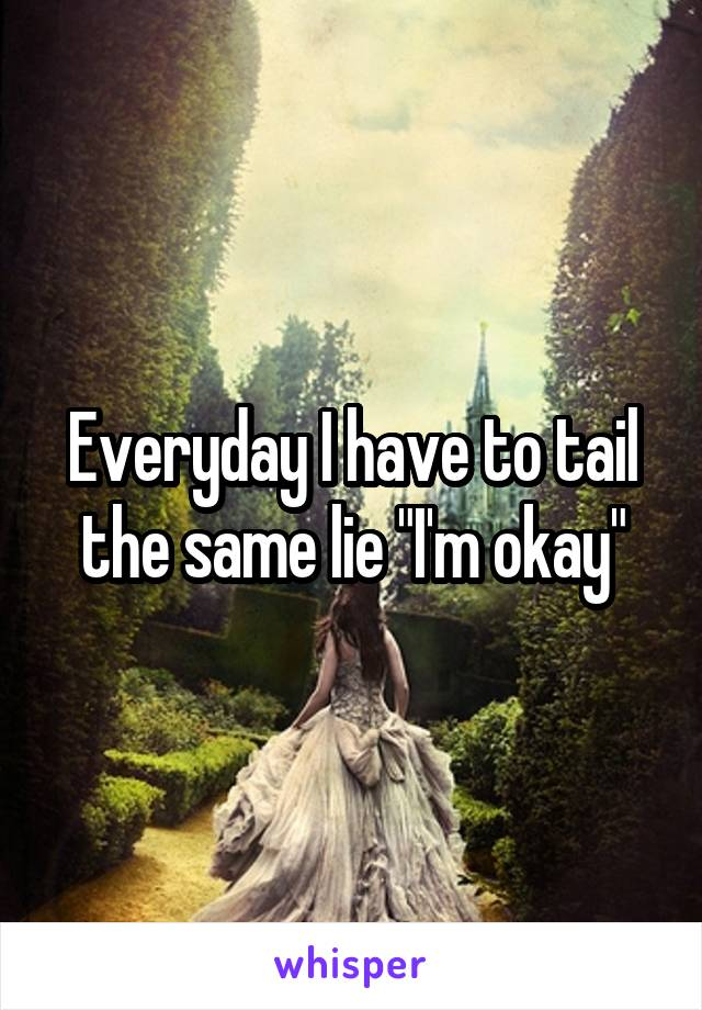 "Everyday I have to tail the same lie ""I'm okay"""