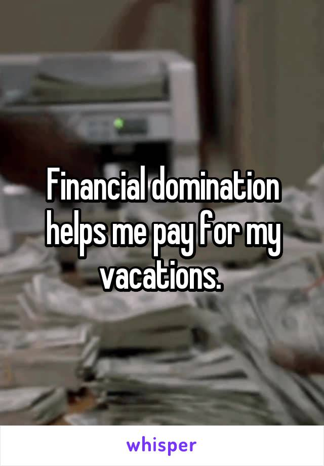 Financial domination helps me pay for my vacations.