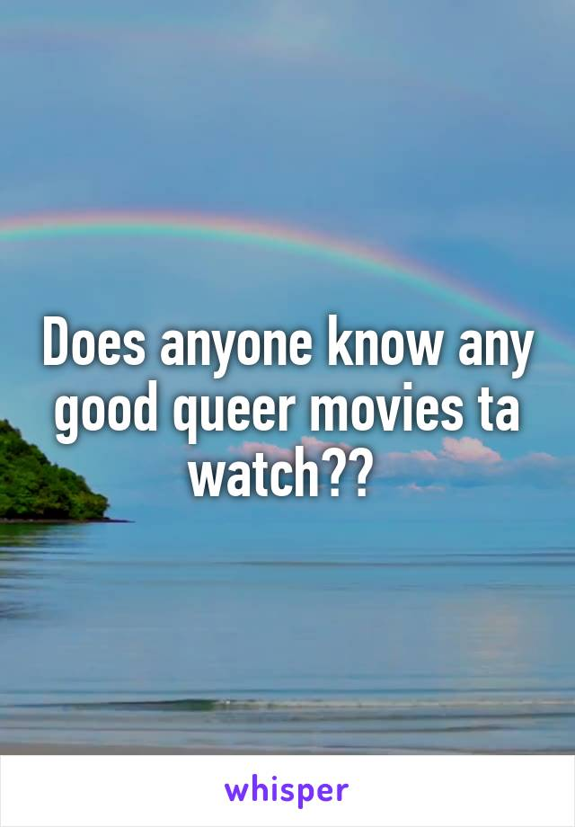 Does anyone know any good queer movies ta watch??